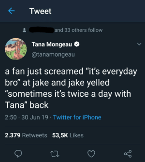 """Cool...bro. I hope it wasn't one of his 10 year old fans.: Tweet  and 33 others follow  Tana Mongeau  @tanamongeau  a fan just screamed """"it's everyday  bro"""" at jake and jake yelled  """"sometimes it's twice a day with  Tana"""" back  2:50 30 Jun 19 Twitter for iPhone  2.379 Retweets 53,5K Likes Cool...bro. I hope it wasn't one of his 10 year old fans."""