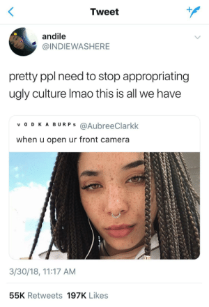 Ugly, Camera, and Culture: Tweet  andile  @INDIEWASHERE  pretty ppl need to stop appropriating  ugly culture Imao this is all we have  v O D KA BURPS @AubreeClarkk  when u open ur front camera  3/30/18, 11:17 AM  55K Retweets 197K Likes