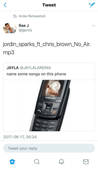 <p>&ldquo;Bro bluetooth that song to me, yeah put them next to each other to make it go faster&rdquo; (via /r/BlackPeopleTwitter)</p>: Tweet  Anika Retweeted  Rae J  @ijermi  jordin_sparks_ft_chris_brown No_Air.  mp3  JAYLA @JAYLALAREINA  name some songs on this phone  SAMSUNG  あゆゆ  2017-06-17, 06:34  Tweet your reply <p>&ldquo;Bro bluetooth that song to me, yeah put them next to each other to make it go faster&rdquo; (via /r/BlackPeopleTwitter)</p>