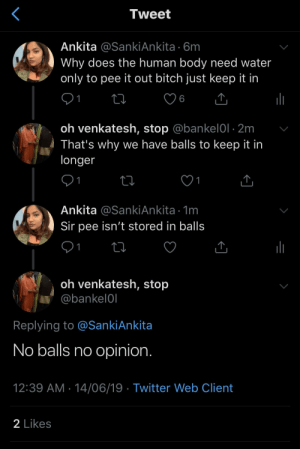 Bitch, Twitter, and Water: Tweet  Ankita @SankiAnkita 6m  Why does the human body need water  only to pee it out bitch just keep it in  1  oh venkatesh, stop @bankel0l 2m  That's why we have balls to keep it in  longer  1  1  Ankita @SankiAnkita 1m  Sir pee isn't stored in balls  1  oh venkatesh, stop  @bankel0l  Replying to @SankiAnkita  No balls no opinion.  12:39 AM 14/06/19 Twitter Web Client  2 Likes Madlad sets woman up for the final blow.