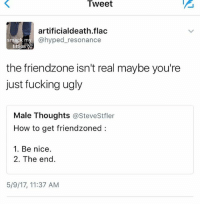Friendzone, Fucking, and Memes: Tweet  artificialdeath.flac  @hyped resonance  smack m  titties  W  the friendzone isn't real maybe you're  just fucking ugly  Male Thoughts  astevestfler  How to get friendzoned  1. Be nice.  2. The end  5/9/17, 11:37 AM