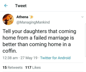 motherfangirl394:Tell your daughters that coming home from a failed marriage is better than living an unhappy life. : Tweet  Athena  @ManagingMankind  Tell your daughters that coming  home from a failed marriage is  better than coming home in a  coffin  12:38 am 27 May 19 Twitter for Android  15 Retweets 117 Likes motherfangirl394:Tell your daughters that coming home from a failed marriage is better than living an unhappy life.