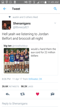 Blackpeopletwitter, Jordan Belfort, and Shenanigans: Tweet  austin and 3 others liked  Shenanigans  @Bbreezy821  Hell yeah we listening to Jordan  Belfort and broccoli all night  big tan @mineifiwildout  would u hand them the  aux cord for 22 million  dollars  32  CITY  23  8:06 PM 11 Apr 17 from Stillwater, OK  26.6K RETWEETS 98.2K LIKES  Reply to Shenanigans <p>Bro, I swear this shit 🔥🔥 brother 😤😤😈😈😬💯💯😧😧 (via /r/BlackPeopleTwitter)</p>