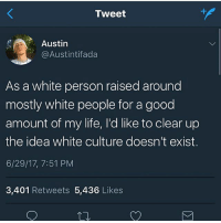 Beautiful, Life, and Memes: Tweet  Austin  @Austintifada  As a white person raised around  mostly white people for a good  amount of my life, I'd like to clear up  the idea white culture doesn't exist.  6/29/17, 7:51 PM  3,401 Retweets 5,436 Likes Germans-French people-Italians etc. have their own unique and beautiful cultures, but the only thing that ALL white people have in common in the west (on a cultural level) is white privilege.