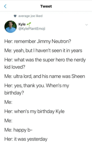 A binge dump nobody asked for 48/50: Tweet  average joe liked  Kyle  @KylePlantEmoji  Her: remember Jimmy Neutron?  Me: yeah, but I haven't seen it in years  Her: what was the super hero the nerdy  kid loved?  Me: ultra lord, and his name was Sheen  Her: yes, thank you. When's my  birthday?  Мe:  Her: when's my birthday Kyle  Мe:  Me: happy b-  Her: it was yesterday A binge dump nobody asked for 48/50