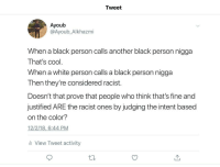 Other end of racism: Tweet  Ayoub  @Ayoub_Alkhazmi  When a black person calls another black person nigga  That's cool  When a white person calls a black person nigga  Then they're considered racist.  Doesn't that prove that people who think that's fine and  justified ARE the racist ones by judging the intent based  on the color?  12/2/18,6:44 PM  li View Tweet activity Other end of racism