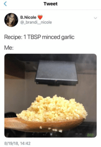 Humans of Tumblr, Garlic, and Tweet: Tweet  B.Nicole  @_brandi nicole  Recipe: 1 TBSP minced garlic  Me:  8/19/18, 14:42
