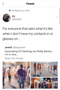 Love, Paintings, and Glasses: Tweet  Badgalneyyy liked  RJ  @itsrjhill  For everyone that asks what it's like  when I don't have my contacts in or  glasses on  Jewell @bbyjewell  Fascinating Oil Paintings by Phillip Barlow,  I'm in love...  Show this thread