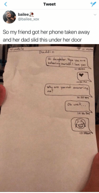 Dad, Love, and Phone: Tweet  bailee,  @bailee_xox  So my friend got her phone taken away  and her dad slid this under her door   mobi l  Daddio  tHi daughter. Hope yeu are  e You are  behaving yaursekf I love you  behavina yourself.I love you  o.5o PM  why are you not answering  by are you not anserin  me  Oh wait...  0:50 PM  0:58PM me as a parent 😂😂 https://t.co/ttcREphcgX