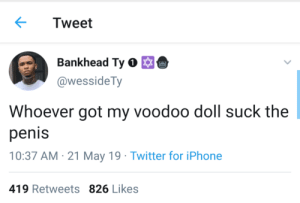 Blackpeopletwitter, Iphone, and Twitter: Tweet  Bankhead Ty  @wessideTy  Whoever got my voodoo doll suck the  penis  10:37 AM 21 May 19 Twitter for iPhone  419 Retweets 826 Likes It's rough out here (via /r/BlackPeopleTwitter)