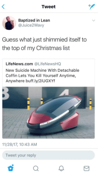 """Christmas, Lean, and Guess: Tweet  Baptized in Lean  @Juice2Wavy  Guess what just shimmied itself to  the top of my Christmas list  LifeNews.com @LifeNewsHQ  New Suicide Machine With Detachable  Coffin Lets You Kill Yourself Anytime,  Anywhere buff.ly/2iUGXYf  11/28/17, 10:43 AM  Tweet your reply <p>High potential for this format? via /r/MemeEconomy <a href=""""http://ift.tt/2AeRJCy"""">http://ift.tt/2AeRJCy</a></p>"""