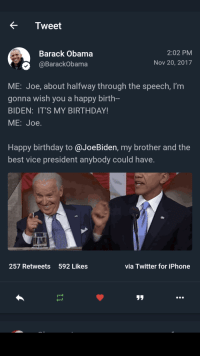 <p>Obama wishes Biden a Happy Birthday (via /r/BlackPeopleTwitter)</p>: Tweet  Barack Obama  BarackObama  2:02 PM  Nov 20, 2017  ME: Joe, about halfway through the speech, I'm  gonna wish you a happy birth  BIDEN: IT'S MY BIRTHDAY!  ME: Joe.  Happy birthday to @JoeBiden, my brother and the  best vice president anybody could have.  257 Retweets  592 Likes  via Twitter for iPhone <p>Obama wishes Biden a Happy Birthday (via /r/BlackPeopleTwitter)</p>