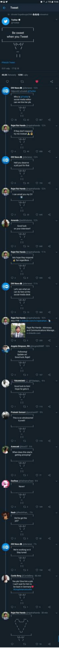 Twitter love at its finest: Tweet  Be sweet  when you Tweet  Pelon Twee  05Kety 125 Laky  can we hire her pis  Rajat Rai Hands grutwhands 12 h  If they donmt respond  try meinsteed  DW News o  you deserse  a job just for that  Rajet Rai Handa ajthata-12h  can emal you my CV  Amanda Gabhatme-12h  Good luck  your interve  Rajat Rai Handa gijuthnda 1h  lets hope they respond  DW News  Lets see what we  Rajet Rai Handa rjhd 10h  Rajor Rai Hands-AdwDoacy  and Communicaions Manage  Angela Simpeon, RNeNMF TO  Updabe us  Good luck Rajat  Goodluck to  Hope he gets t  Semani Gpsoma  This is so wholesome  gerting anneying?  Oid he get the  job?  DW News o  We're woring on t  Say tiuned  Carde Berg @cirdee  40 m  pist Ghee him a joh  be back in Garman  Rajat Rai Handshards 30 m Twitter love at its finest