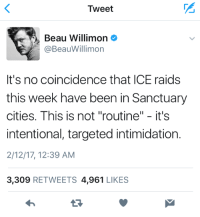 """FYI: The uptick in ICE arrests was not an accident.: Tweet  Beau Willimon  @Beau Willimon  It's no coincidence that ICE raids  this week have been in Sanctuary  cities. This is not """"routine  II  it's  intentional, targeted intimidation.  2/12/17, 12:39 AM  3,309  RETWEETS 4,961  LIKES FYI: The uptick in ICE arrests was not an accident."""