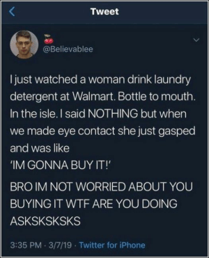 Iphone, Laundry, and Twitter: Tweet  @Believablee  Ijust watched a woman drink laundry  detergent at Walmart. Bottle to mouth  In the isle. I said NOTHING but when  we made eye contact she just gasped  and was like  IM GONNA BUY IT!'  BRO IM NOT WORRIED ABOUT YOUU  BUYING IT WTF ARE YOU DOING  ASKSKSKSKS  3:35 PM 3/7/19 Twitter for iPhone Daily Pics Dump (78 Pictures)