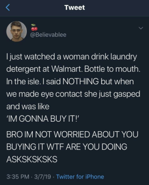 caucasianscriptures:SHES GONNA BUY IT: Tweet  @Believablee  l just watched a woman drink laundry  detergent at Walmart. Bottle to mouth  In the isle. I said NOTHING but when  we made eye contact she just gasped  and was like  'IM GONNA BUY IT!  BRO IM NOT WORRIED ABOUT YOU  BUYING IT WTF ARE YOU DOING  ASKSKSKSKS  3:35 PM. 3/7/19 Twitter for iPhone caucasianscriptures:SHES GONNA BUY IT
