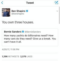 Bernie Sanders, Cars, and Memes: Tweet  Ben Shapiro  @benshapiro  You own three houses.  Bernie Sanders  @Bernie Sanders  How many yachts do billionaires need? How  many cars do they need? Give us a break. You  can't have it all.  4/20/17, 11:56 PM  1,396  RETWEETS 2,576  LIKES Feel the bern