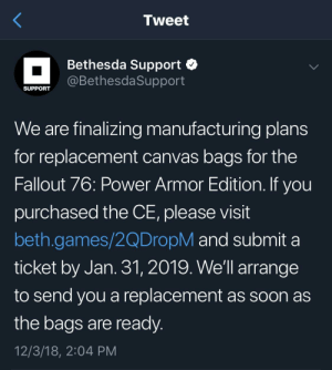 Soon..., Canvas, and Fallout: Tweet  Bethesda Support  @BethesdaSupport  SUPPORT  We are finalizing manufacturing plans  for replacement canvas bags for the  Fallout 76: Power Armor Edition. If you  purchased the CE, please visit  beth.games/2QDropM and submit a  ticket by Jan. 31, 2019. We'll arrange  to send you a replacement as soon as  the bags are ready  12/3/18, 2:04 PM Bethesda is going to manufacture and send out replacement canvas bags for those who bought the Power Armor Edition