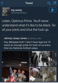 The roast of the century.: Tweet  big daddy  @slutty black boy  Listen, Optimus Prime. You'll never  understand what it's like to be black. So  oil your joints and shut the fuck up.  Johnny (Joey) Jones  @Johnny Joey  Hey @Kaepernick7 I don't have legs but I'll  stand wl enough pride for both of us every  time my National Anthem plays The roast of the century.