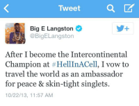 Langston Tweets about becoming IC champ  - Justin J. Lopez: Tweet  Big E Langston  CoBigELangston  After I become the Intercontinental  Champion at HellInACell, Ivow to  travel the world as an ambassador  for peace & skin-tight singlets  10/22/13, 11:57 AM Langston Tweets about becoming IC champ  - Justin J. Lopez
