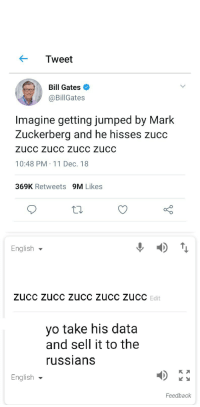 Bill Gates, Mark Zuckerberg, and Yo: Tweet  Bill Gates  @BillGates  Imagine getting jumped by Mark  Zuckerberg and he hisses Zucc  ZUcC Zucc zucc zucC  10:48 PM 11 Dec. 18  369K Retweets 9M Likes  English ▼  Edit  yo take his data  and sell it to the  ussians  English  Feedback