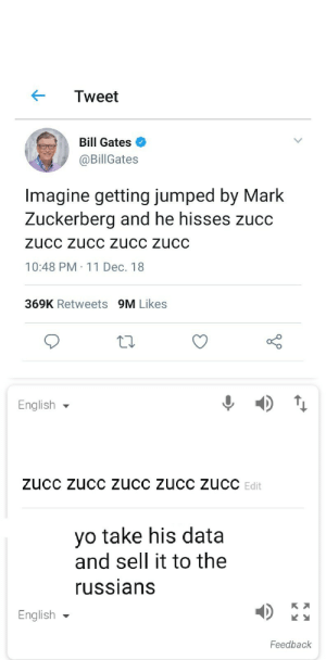 Bill Gates, Dank, and Mark Zuckerberg: Tweet  Bill Gates  @BillGates  Imagine getting jumped by Mark  Zuckerberg and he hisses Zucc  ZUcC Zucc zucc zucC  10:48 PM 11 Dec. 18  369K Retweets 9M Likes  English ▼  Edit  yo take his data  and sell it to the  ussians  English  Feedback Stay safe by Yohann_The_Yak MORE MEMES