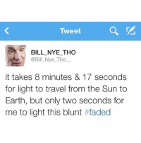 Tweet  BILL NYE THO  @Bill Nye Tho  it takes 8 minutes & 17 seconds  for light to travel from the Sun to  Earth, but only two seconds for  me to light this blunt EighthToTheFace