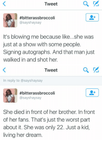 this just tears me apart RIPChristina: Tweet  #bitterassbroccoli  asayshaysay  It's blowing me because like...she was  just at a show with some people.  Signing autographs. And that man just  walked in and shot her.   Tweet  In reply to assayshaysay  #bitterassbroccoli  asayshaysay  She died infront of her brother. In front  of her fans. That's just the worst part  about it. She was only 22. Just a kid,  living her dream this just tears me apart RIPChristina