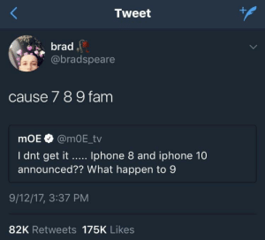Cause 7 8 9: Tweet  brad  @bradspeare  cause 7 8 9 fam  mOE @mOE_tv  I dnt get it Iphone 8 and iphone 10  announced?? What happen to 9  9/12/17, 3:37 PM  82K Retweets 175K Likes Cause 7 8 9