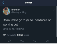 Jail, Working Out, and Focus: Tweet  brandon  @buttgrabbing  l think imma go to jail so l can focus on  working out  2018-10-10, 1:59 PM  741 Retweets 2,356 Likes
