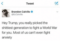 Brandon Calvillo: Tweet  Brandon Calvillo  @BJCalvillo  Hey Trump, you really picked the  shittiest generation to fight a World War  for you. Most of us can't even fight  anxiety