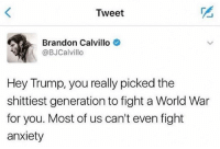 Memes, Anxiety, and Trump: Tweet  Brandon Calvillo  @BJCalvillo  Hey Trump, you really picked the  shittiest generation to fight a World War  for you. Most of us can't even fight  anxiety 😂😂😂😂