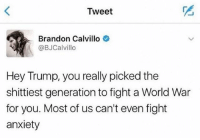"Life, Memes, and Wow: Tweet  Brandon Calvillo  @BJCalvillo  Hey Trump, you really picked the  shittiest generation to fight a World War  for you. Most of us can't even fight  anxiety ""Wow I can't believe I got drafted, my life sucks, I want to kill myself😖"" *post*"