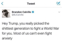 Anxiety, Trump, and World: Tweet  Brandon Calvillo  @BJCalvillo  Hey Trump, you really picked the  shittiest generation to fight a World War  for you. Most of us can't even fight  anxiety