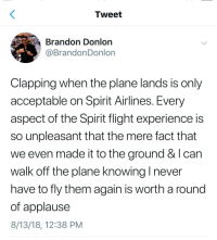 Flight, Spirit, and Experience: Tweet  Brandon Donlon  @BrandonDonlorn  Clapping when the plane lands is only  acceptable on Spirit Airlines. Every  aspect of the Spirit flight experience is  so unpleasant that the mere fact that  we even made it to the ground & I can  walk off the plane knowing I never  have to fly them again is worth a round  of applause  8/13/18, 12:38 PM Spirit Airlines