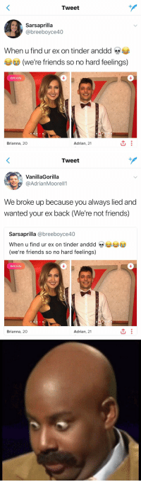 https://t.co/GA6JoQyOnH: Tweet  @breeboyce40  When u find ur ex on tinder anddd s  (we're friends so no hard feelings)  0  Edit Info  Brianna, 20  Adrian, 21   Tweet  VanillaGorilla  @AdrianMoorell1  We broke up because you always lied and  wanted your ex back (We're not friends)  Sarsaprilla @breeboyce40  When u find ur ex on tinder anddd  (we're friends so no hard feelings)  Edit Info  Brianna, 20  Adrian, 21 https://t.co/GA6JoQyOnH