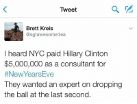 Hillary Clinton, Memes, and 🤖: Tweet  Brett Kreis  @sgtawesomelea  I heard NYC paid Hillary Clinton  $5,000,000 as a consultant for  #New Years ve  They wanted an expert on dropping  the ball at the last second.