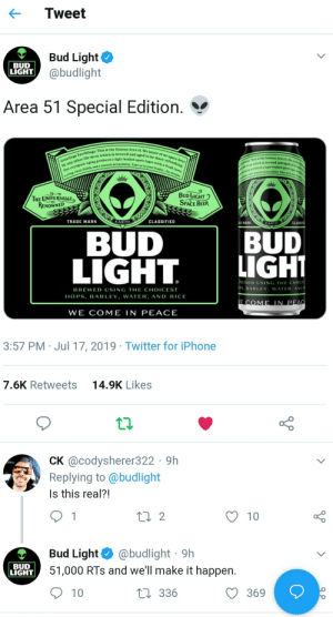 Beer, Fresh, and Iphone: Tweet  Bud Light  @budlight  BUD  LIGHT  Area 51 Special Edition.  Greetings Earthlings. This is the famous Area 51. We know of no space beer  ed and aged to be more refreshing.  Our cryogenie aging produces a light bodied space lager with a fresh taste,  arthlings This is the famous Area 51. We know ot  clean finish, and a smooth drinkability. Take us to your leader... for drinks.  e form which is brewed and aged to be me  by any other life form which is I  ging produces a light bodied space lagr wi  h nd a smooth drinkability. Take us to your lead  BUD LIGHT  SPACE BEER  THE UNIVERSALLY  RENOWNED  CLASSIFIED  TRADE MARK  EARTH  MARK  EARTH  CLASSIF  BUD  LIGHT  BUD  LIGHT  BREWED USING THE CHOICES  PS, BARLEY, WATER, AND  BREWED USING THE CHOICEST  HOPS, BARLEY, WATER, AND RICE  E COME LN PEAC  WE COME IN PEACE  3:57 PM Jul 17, 2019 Twitter for iPhone  14.9K Likes  7.6K Retweets  CK @codysherer322 9h  Replying to@budlight  Is this real?!  2  1  10  @budlight 9h  51,000 RTs and we'll make it happen.  Bud Light  BUD  LIGHT  336  10  369 We got some fuel for the Chad's