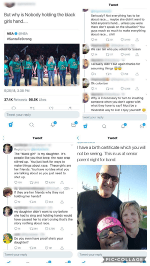 "Chill, Crying, and Dank: Tweet  But why is Nobody holding the black  girls hand....  Seriously? Not everything has to be  about race.. maybe she didn't want to  hold anyone's hand... unless you were  there don't speak on the situation? You  guys reach so much to make everything  about race... chill  NBA @NBA  #SantaFeStrong  95  3,490  t 221  Stepnan  S  We can tell who you voted for Susan  4,492  t3127  34  I actually didn't but again thanks for  STRIN  STR  Ra  assuming things  RO  STRO  t211  756  Ok colonizer  77  4,366  ta143  5/25/18, 3:38 PM  Why is it necessary to turn to insulting  someone when you don't agree with  what they have to say? Must be a  37.4K Retweets 98.5K Likes  miserable way to live! Enjoy yourself!  Tweet your reply  weet your reply  Tweet  Tweet  I have a birth certificate which you will  Replyng  not be seeing. This is us at senior  parent night for band.  The ""black girl"" is my daughter. It's  people like you that keep the race crap  stirred up. You just look for ways to  make things about race. These girls are  her friends. You have no idea what you  are talking about so you just need to  shut up  8,505  t21,552  105  22h  If they are her friends why they not  holding her hands?  244  t 25  12  my daughter didn't want to cry before  she had to sing and holding hands would  have caused her to start crying that's the  story nothing about race  3,790  14  t344  nereos h  Do you even have proof she's your  daughter?  26  1.36  141  Tweet your reply  Tweet your reply  PIC COLLAGE Trying to make everything about race? Prepare to get served by a black girl's white mother by ohnodingbat FOLLOW HERE 4 MORE MEMES."