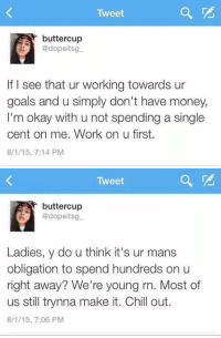 Oblige, Girl Memes, and Cent: Tweet  buttercup  @dopeitsg  If I see that ur working towards ur  goals and u simply don't have money,  I'm okay with u not spending a single  cent on me. Work on u first.  8/1/15, 7:14 PM   Tweet  buttercup  @dopeitsg  Ladies, y do u think it's ur mans  obligation to spend hundreds on u  right away? We're young rn. Most of  us still trynna make it. Chill out.  8/1/15, 7:06 PM women with a mentality like this deserve the world