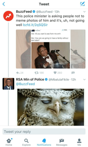 Family, Meme, and Police: Tweet  BuzzFeed @BuzzFeed 13h  This police minister is asking people not to  meme photos of him and it's, uh, not going  well bzfd.it/2qSQSi  Follow  Gtrapafasa  Her: All you want is sex from me smh  Me: How are we going to have a family without  sex babe?  わ24  186  260  RSA Min of Police @MbalulaFikile 12h  @BuzzFeed  Tweet your reply  Home  Explore  Notifications Messages  Me The South African Minster of Police is at it again