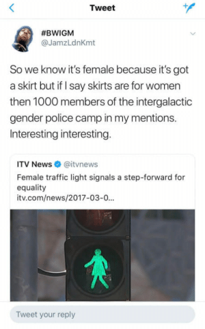 News, Police, and Traffic: Tweet  #BWIGM  @JamzLdnKmt  So we know it's female because it's got  a skirt but if I say skirts are for women  then 1000 members of the intergalactic  gender police camp in my mentions.  Interesting interesting  ITV News @itvnews  Female traffic light signals a step-forward for  equality  itv.com/news/2017-03-0...  Tweet your reply 'Equality traffic lights'
