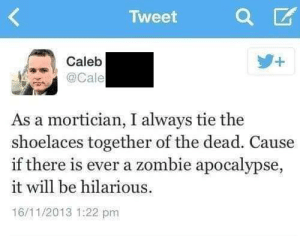 meirl by AlarmingNectarine MORE MEMES: Tweet  Caleb  . @Cale  As a mortician, I always tie the  shoelaces together of the dead. Cause  if there is ever a zombie apocalypse,  it will be hilarious  16/11/2013 1:22 pm meirl by AlarmingNectarine MORE MEMES