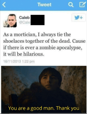 Tumblr, Thank You, and Blog: Tweet  +  Caleb  @Cale  As a mortician, I always tie the  shoelaces together of the dead. Cause  if there is ever a zombie apocalypse,  it will be hilarious.  16/11/2013 1:22 pm  You are a good man. Thank you srsfunny:  What a great lad