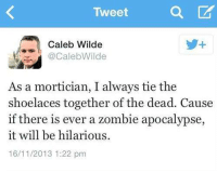 "Target, Tumblr, and Blog: Tweet  Caleb Wilde  @CalebWilde  As a mortician, I always tie the  shoelaces together of the dead. Cause  if there is ever a zombie apocalypse  it will be hilarious  16/11/2013 1:22 pm <p><a class=""tumblr_blog"" href=""http://omegaling.tumblr.com/post/68224385431/i-can-vouch-that-all-morticians-have-the-same"" target=""_blank"">omegaling</a>:</p> <blockquote> <p>I can vouch that all morticians have the same sense of humor.</p> </blockquote>"