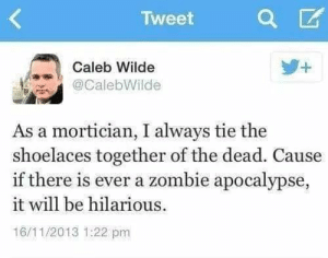 Not all heroes wear capes via /r/funny https://ift.tt/2Q5iEt6: Tweet  Caleb Wilde  @CalebWilde  As a mortician, I always tie the  shoelaces together of the dead. Cause  if there is ever a zombie apocalypse,  it will be hilarious.  16/11/2013 1:22 pm Not all heroes wear capes via /r/funny https://ift.tt/2Q5iEt6
