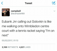 "😂😂😂: Tweet  campbell  @acampbell 68  Eubank Jnr calling out Golovkin is like  me walking onto Wimbledon centre  court with a tennis racket saying ""l'm on  next""  05/02/2017, 01:13  3,188  RETWEETS 4.821  LIKES 😂😂😂"