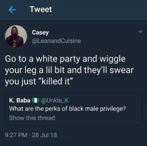 "Dank, Memes, and Party: Tweet  Casey  @LeanandCuisine  Go to a white party and wiggle  your leg a lil bit and they'll swear  you just ""killed it""  K. BabaI @Unkle_K  What are the perks of black male privilege?  Show this thread  9:27 PM 28 Jul 18 Black Male Privileges by sammyshake MORE MEMES"