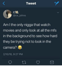 Movies, Camera, and Watch: Tweet  @ce_johns  Am I the only nigga that watch  movies and only look at all the mfs  in the background to see how hard  they be trying not to look in the  camera?  2/10/18, 9:27 PM