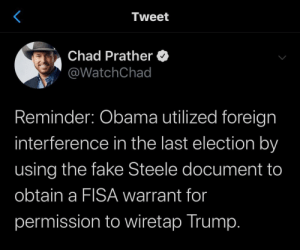 Fake, Obama, and Trump: Tweet  Chad Prather  @WatchChad  Reminder: Obama utilized foreign  interference in the last election by  using the fake Steele document to  obtain a FISA warrant for  permission to wiretap Trump. Fwd: Reminder if what Obama did to wiretap trump!